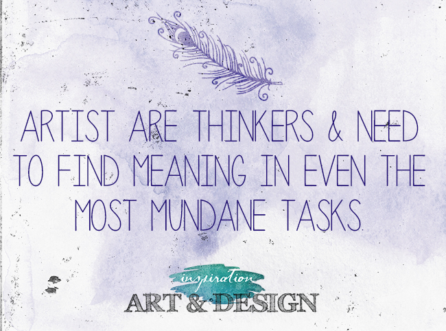 Artists are deep thinkers.